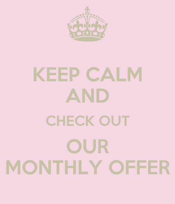 KEEP CALM AND CHECK OUT OUR MONTHLY OFFER