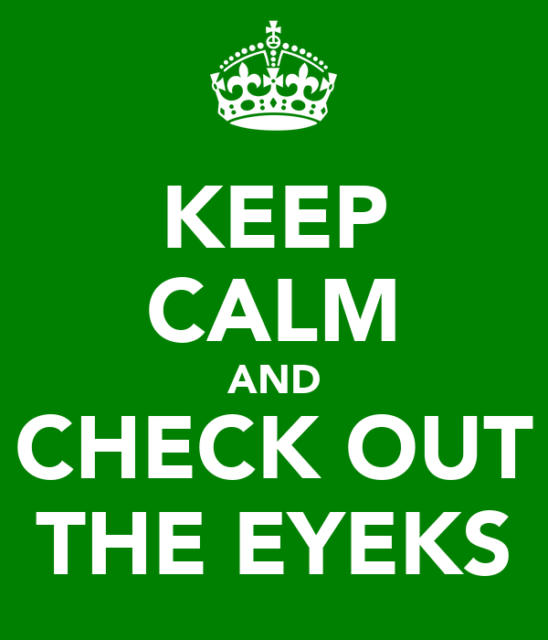 KEEP CALM AND CHECK OUT THE EYEKS