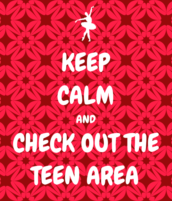 KEEP CALM AND CHECK OUT THE TEEN AREA