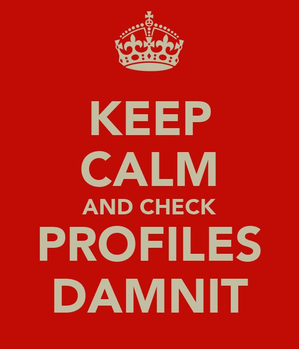 KEEP CALM AND CHECK PROFILES DAMNIT
