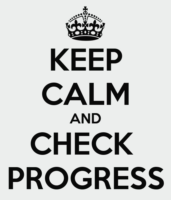 KEEP CALM AND CHECK  PROGRESS