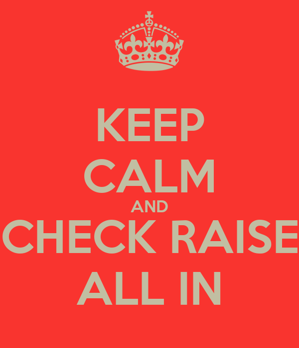 KEEP CALM AND CHECK RAISE ALL IN