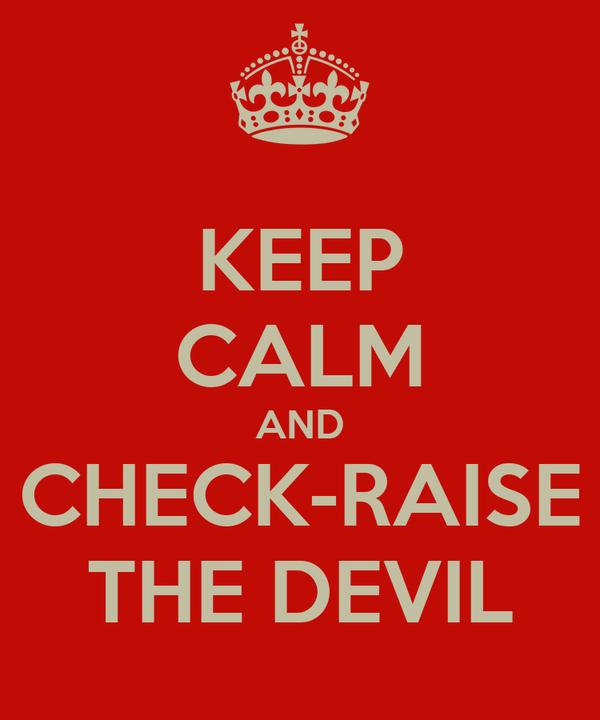 KEEP CALM AND CHECK-RAISE THE DEVIL