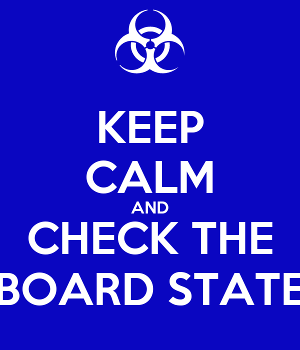 KEEP CALM AND CHECK THE BOARD STATE