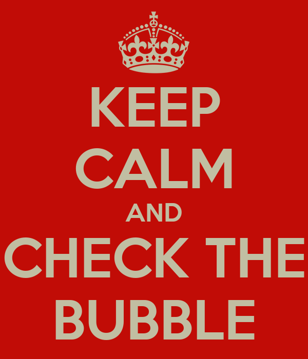 KEEP CALM AND CHECK THE BUBBLE