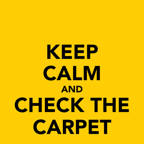 KEEP CALM AND CHECK THE CARPET