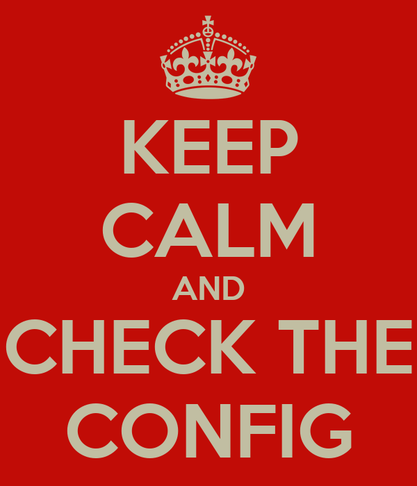 KEEP CALM AND CHECK THE CONFIG