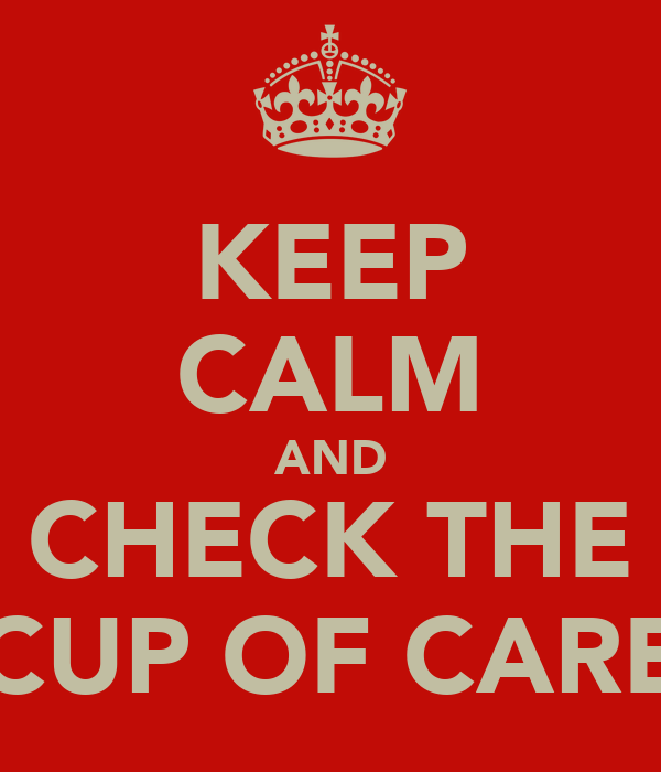 KEEP CALM AND CHECK THE CUP OF CARE