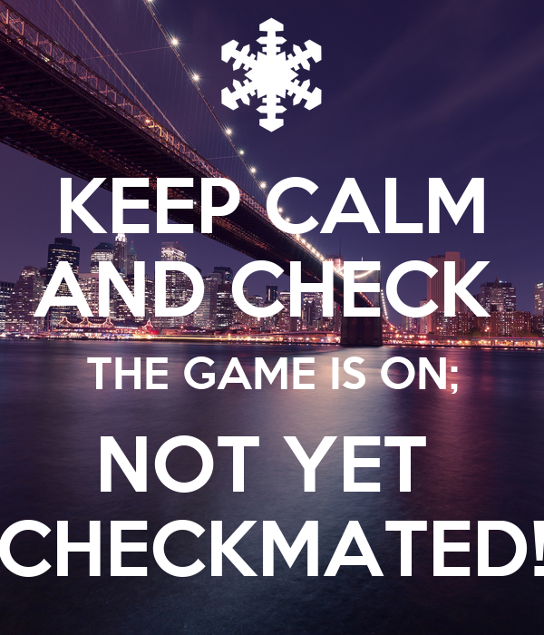 KEEP CALM AND CHECK  THE GAME IS ON; NOT YET  CHECKMATED!