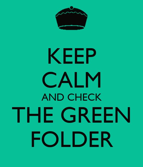 KEEP CALM AND CHECK THE GREEN FOLDER