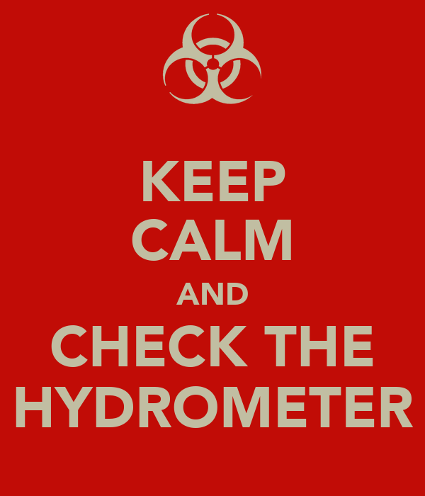 KEEP CALM AND CHECK THE HYDROMETER