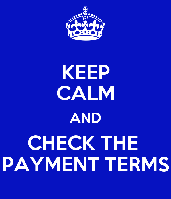 KEEP CALM AND CHECK THE  PAYMENT TERMS