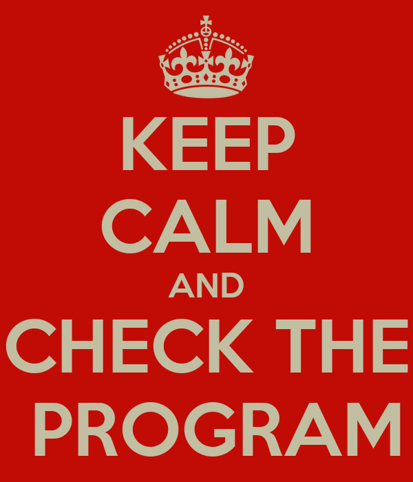 KEEP CALM AND CHECK THE  PROGRAM