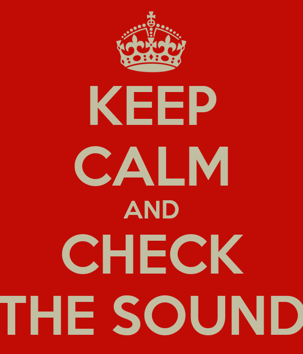 KEEP CALM AND CHECK THE SOUND