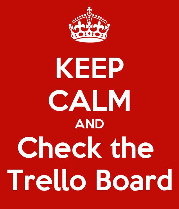 KEEP CALM AND Check the  Trello Board
