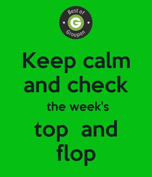 Keep calm and check  the week's top  and flop