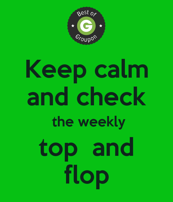 Keep calm and check  the weekly top  and flop
