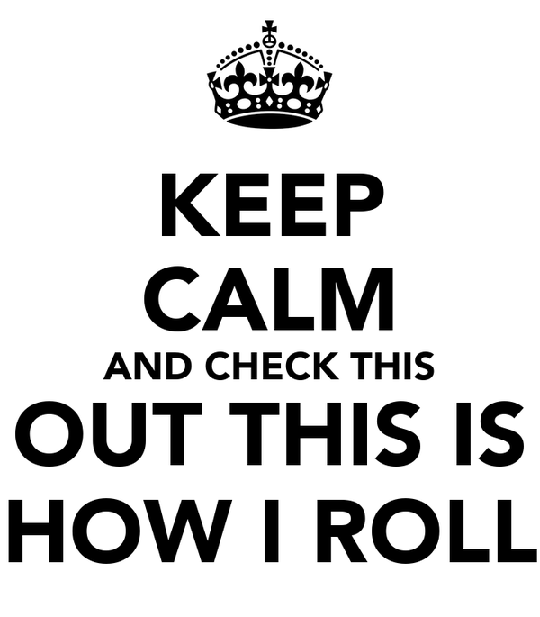KEEP CALM AND CHECK THIS OUT THIS IS HOW I ROLL