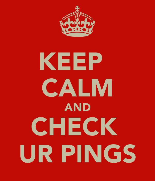 KEEP   CALM AND CHECK  UR PINGS