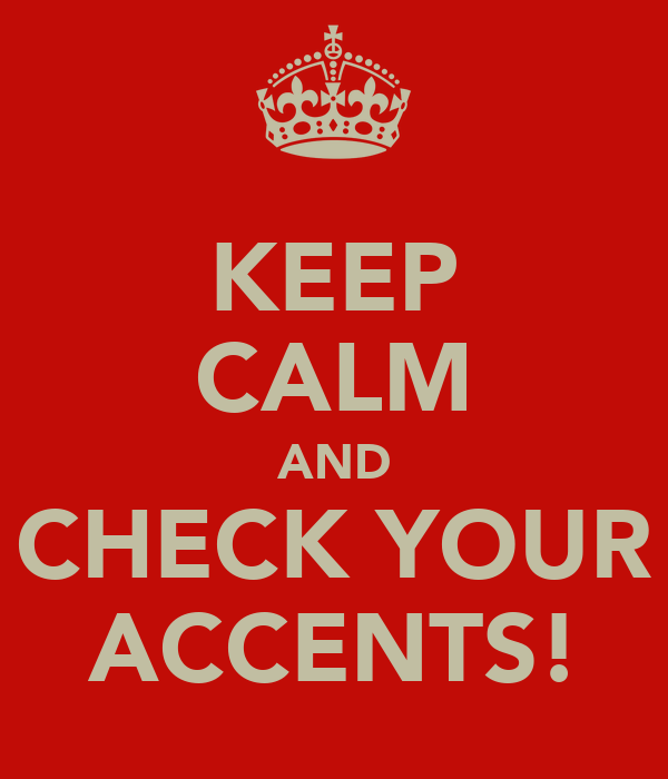KEEP CALM AND CHECK YOUR ACCENTS!