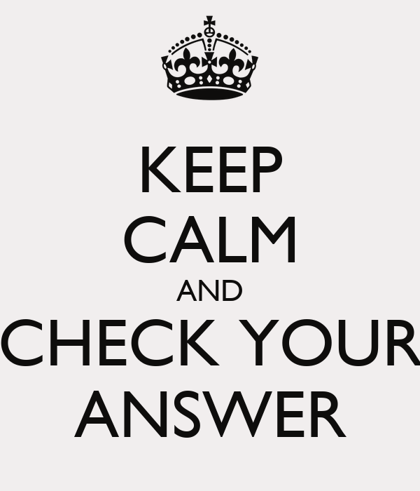 KEEP CALM AND CHECK YOUR ANSWER