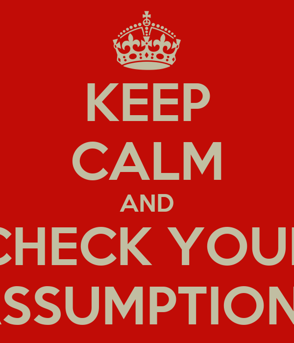 KEEP CALM AND CHECK YOUR ASSUMPTIONS