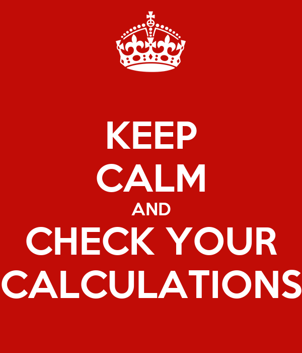 KEEP CALM AND CHECK YOUR CALCULATIONS