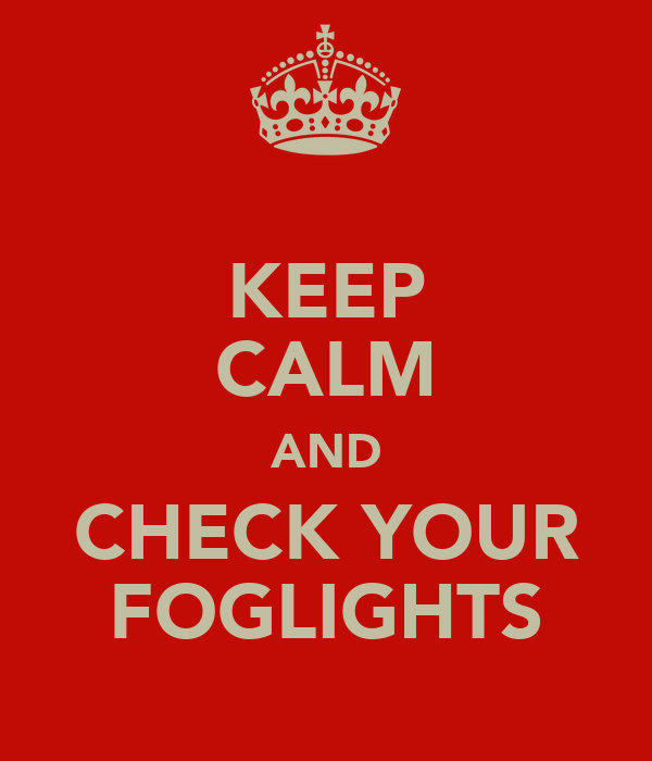 KEEP CALM AND CHECK YOUR FOGLIGHTS