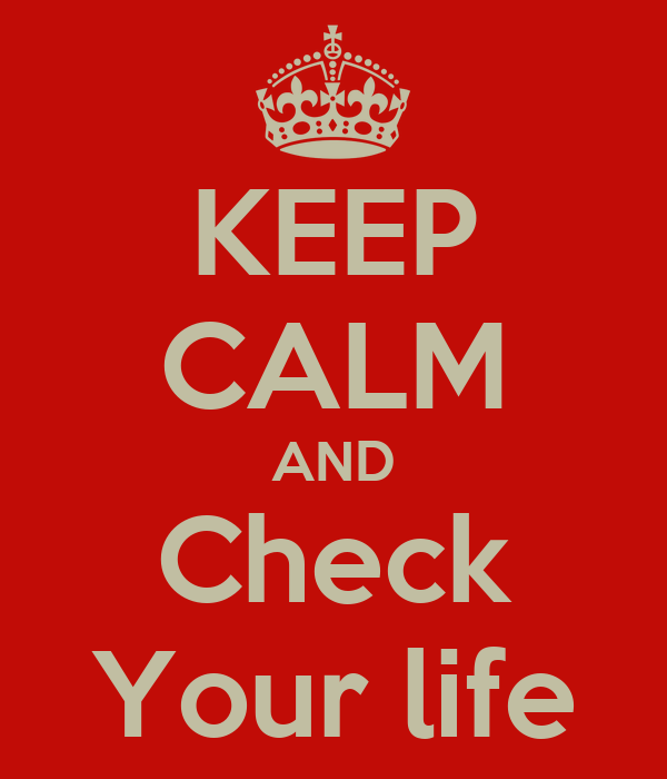 KEEP CALM AND Check Your life