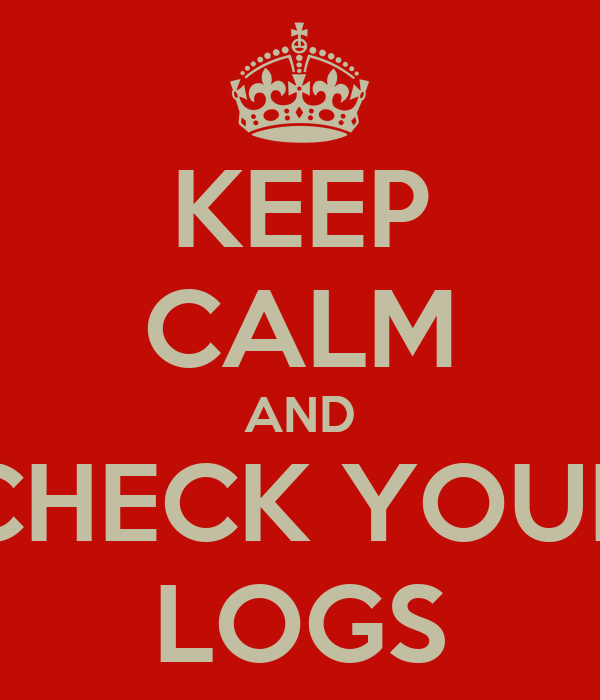 KEEP CALM AND CHECK YOUR LOGS