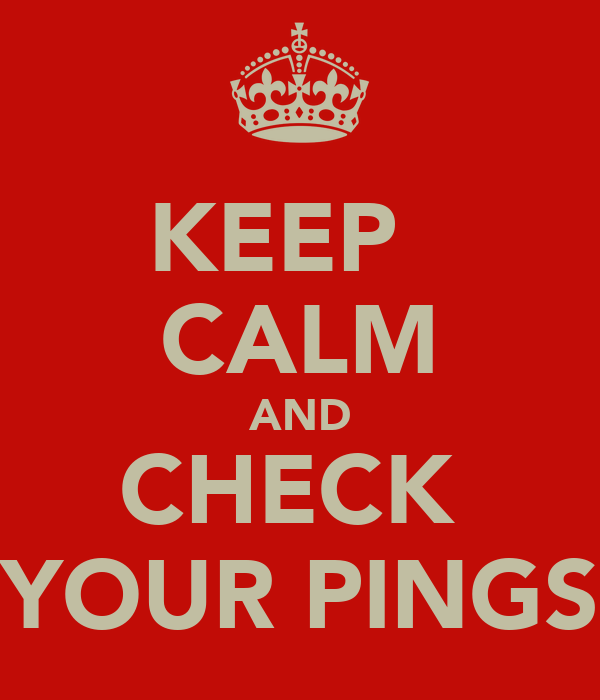 KEEP   CALM AND CHECK  YOUR PINGS