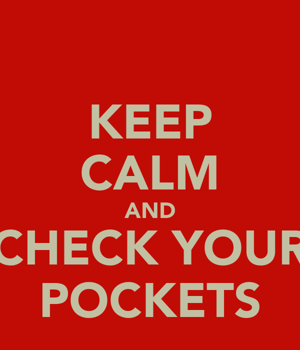 KEEP CALM AND CHECK YOUR POCKETS