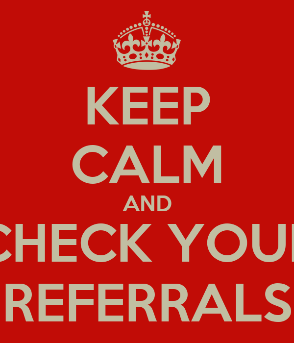 KEEP CALM AND CHECK YOUR REFERRALS