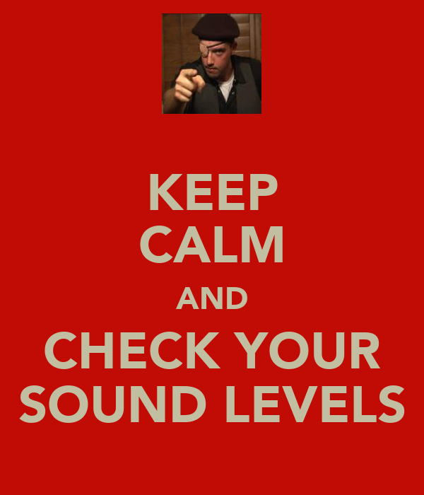 KEEP CALM AND CHECK YOUR SOUND LEVELS