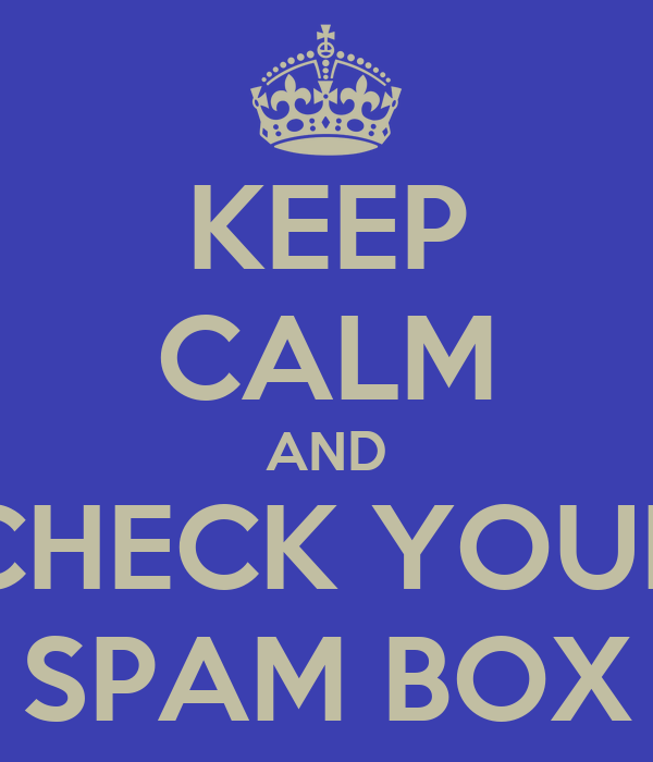 KEEP CALM AND CHECK YOUR SPAM BOX