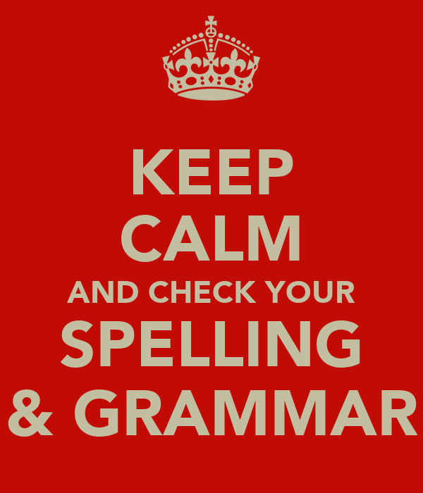 KEEP CALM AND CHECK YOUR SPELLING & GRAMMAR