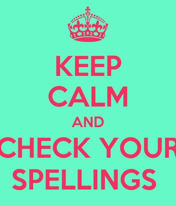 KEEP CALM AND CHECK YOUR SPELLINGS