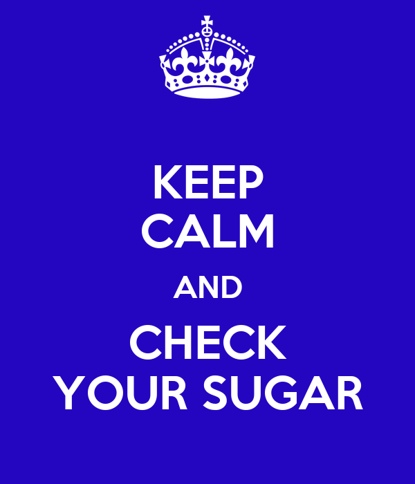 KEEP CALM AND CHECK YOUR SUGAR