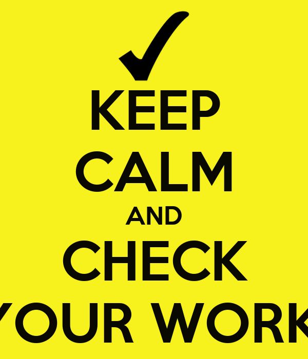 KEEP CALM AND CHECK YOUR WORK!