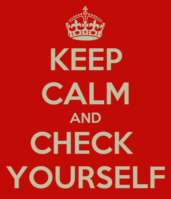 KEEP CALM AND CHECK  YOURSELF