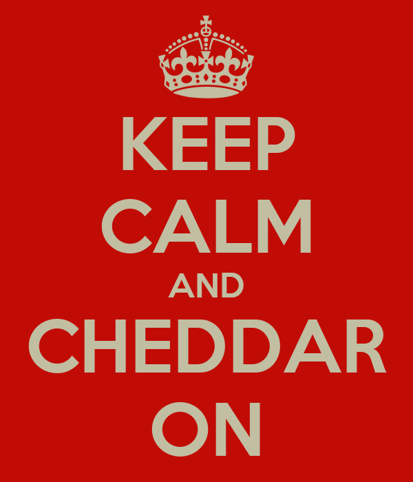 KEEP CALM AND CHEDDAR ON