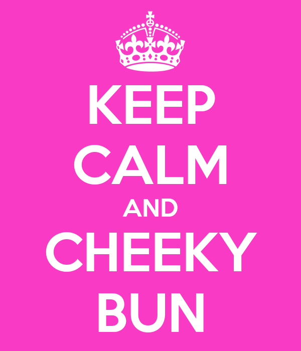 KEEP CALM AND CHEEKY BUN