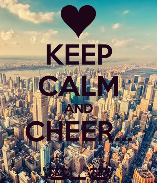 KEEP CALM AND CHEER... ^_^