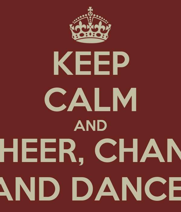 KEEP CALM AND CHEER, CHANT AND DANCE!