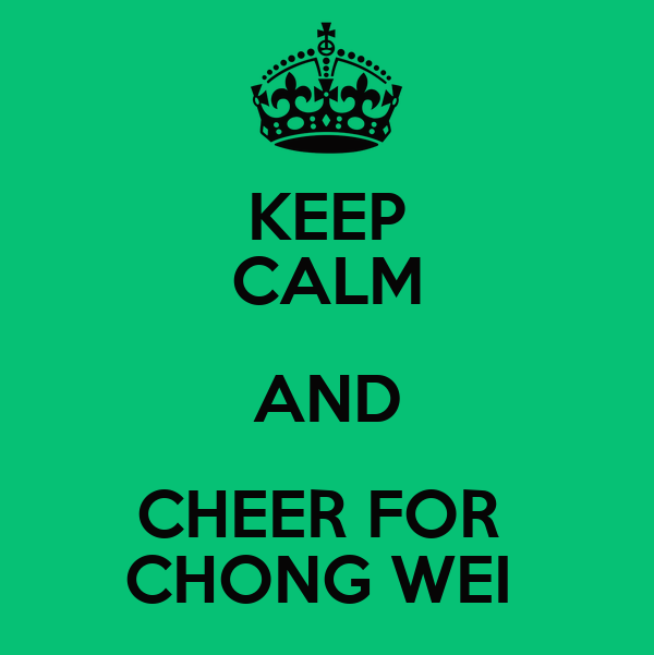 KEEP CALM AND CHEER FOR  CHONG WEI