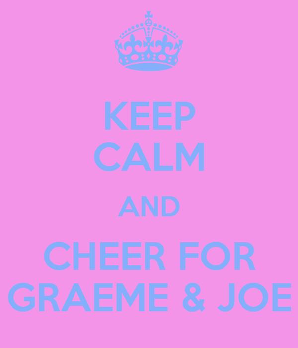 KEEP CALM AND CHEER FOR GRAEME & JOE