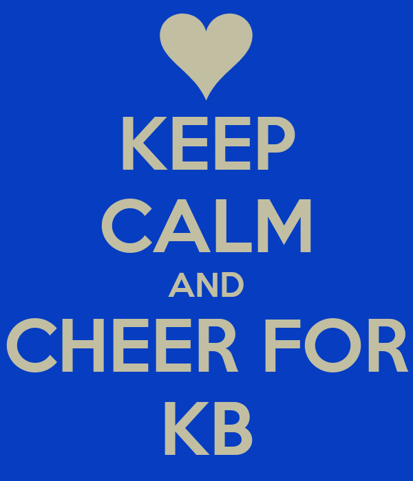 KEEP CALM AND CHEER FOR KB