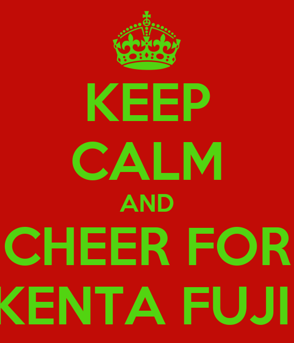 KEEP CALM AND CHEER FOR KENTA FUJII