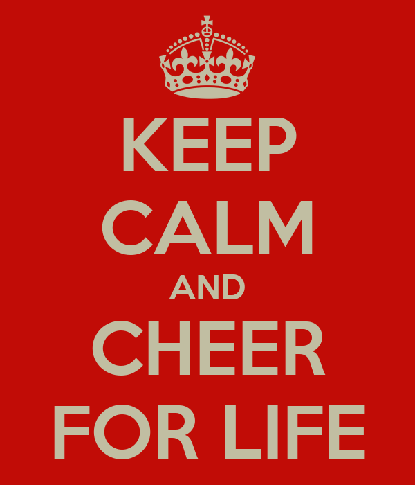KEEP CALM AND CHEER FOR LIFE
