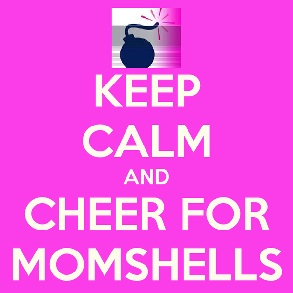 KEEP CALM AND CHEER FOR MOMSHELLS